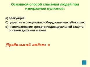 Основной способ спасения людей при извержении вулканов: а) эвакуация; б) укр