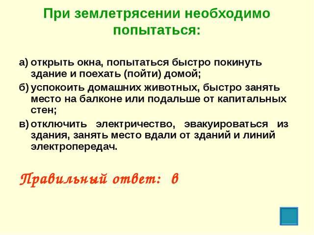 При землетрясении необходимо попытаться: а)открыть окна, попытаться быстро п...