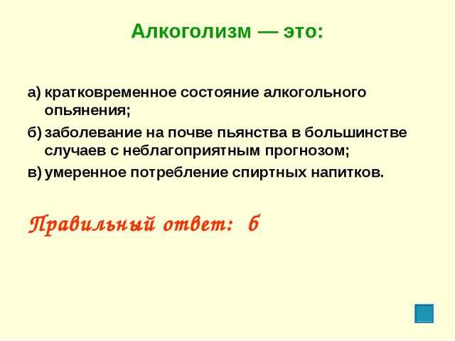 Алкоголизм — это: а)кратковременное состояние алкогольного опьянения; б)заб...