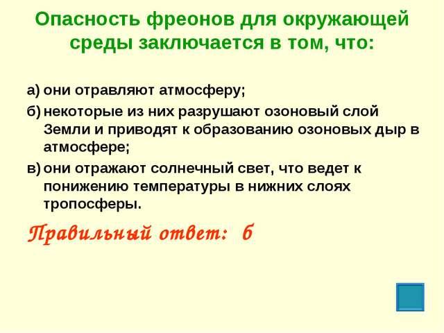 Опасность фреонов для окружающей среды заключается в том, что: а)они отравля...
