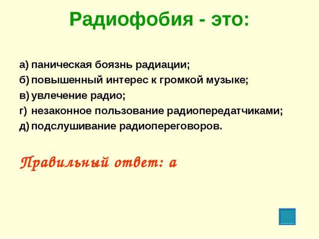 Радиофобия - это: а)паническая боязнь радиации; б)повышенный интерес к гром...