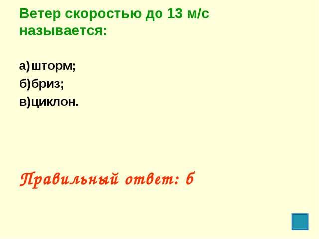 Ветер скоростью до 13 м/с называется: а)шторм; б)бриз; в)циклон. Правильны...