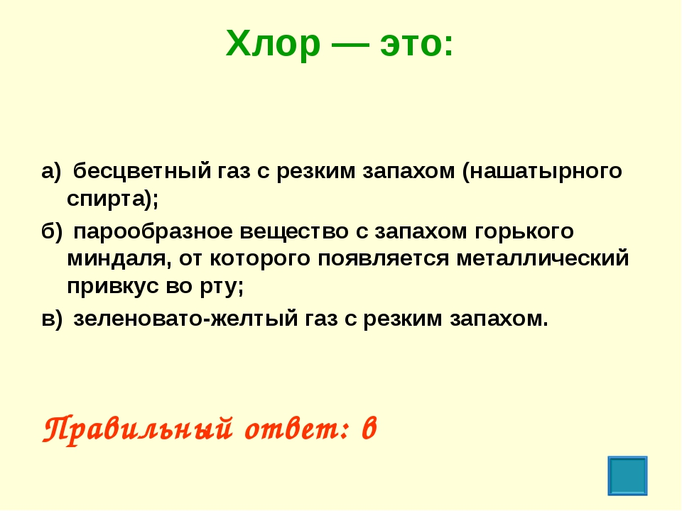 Хлор — это: а) бесцветный газ с резким запахом (нашатырного спирта); б) пар...