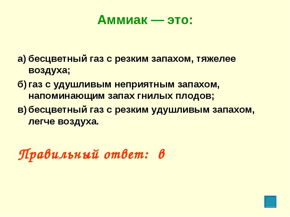 Аммиак — это: а)бесцветный газ с резким запахом, тяжелее воздуха; б)газ с у...
