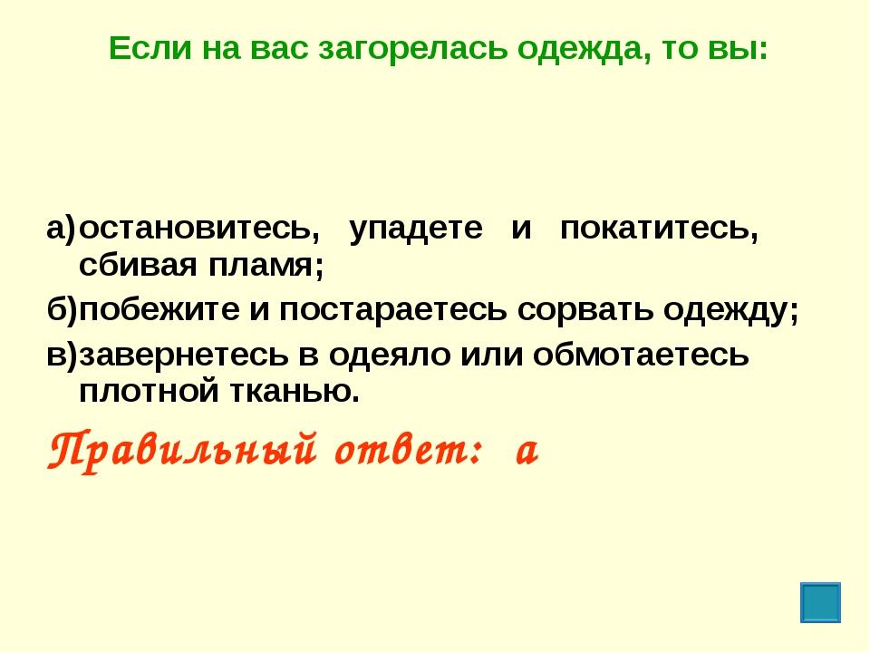 Если на вас загорелась одежда, то вы: а)остановитесь, упадете и покатитесь,...