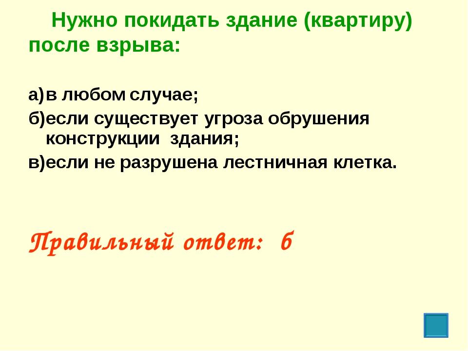 Нужно покидать здание (квартиру) после взрыва: а)в любом случае; б)если су...
