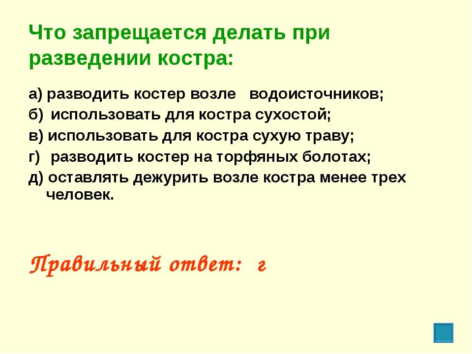 Что запрещается делать при разведении костра: а) разводить костер возле водо...