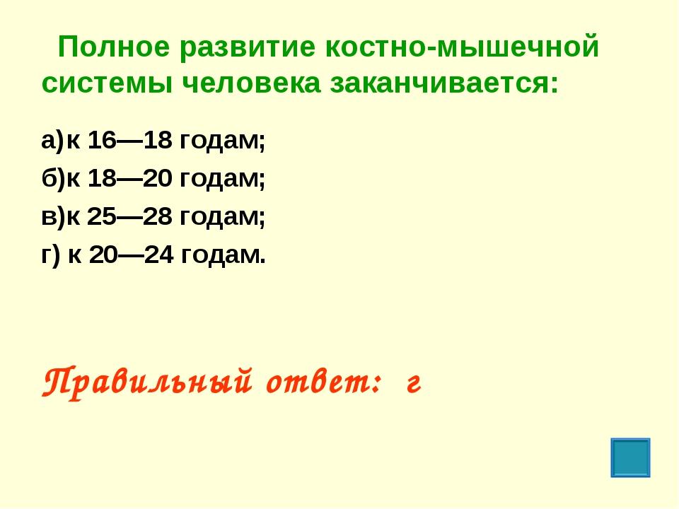 Полное развитие костно-мышечной системы человека заканчивается: а)к 16—18 г...