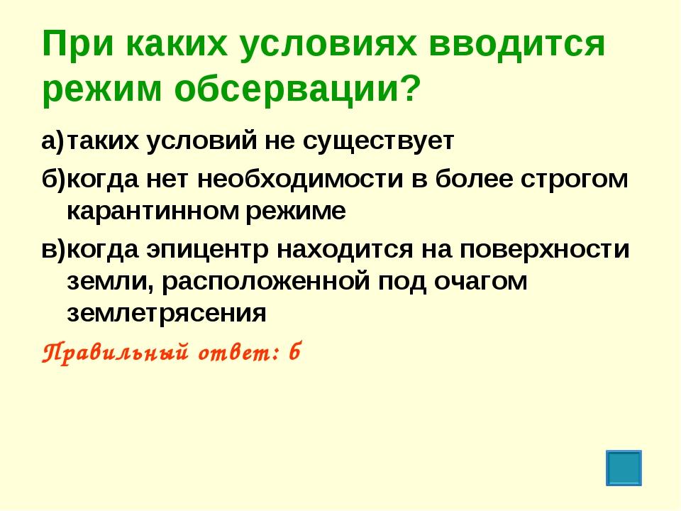 При каких условиях вводится режим обсервации? а)таких условий не существует...