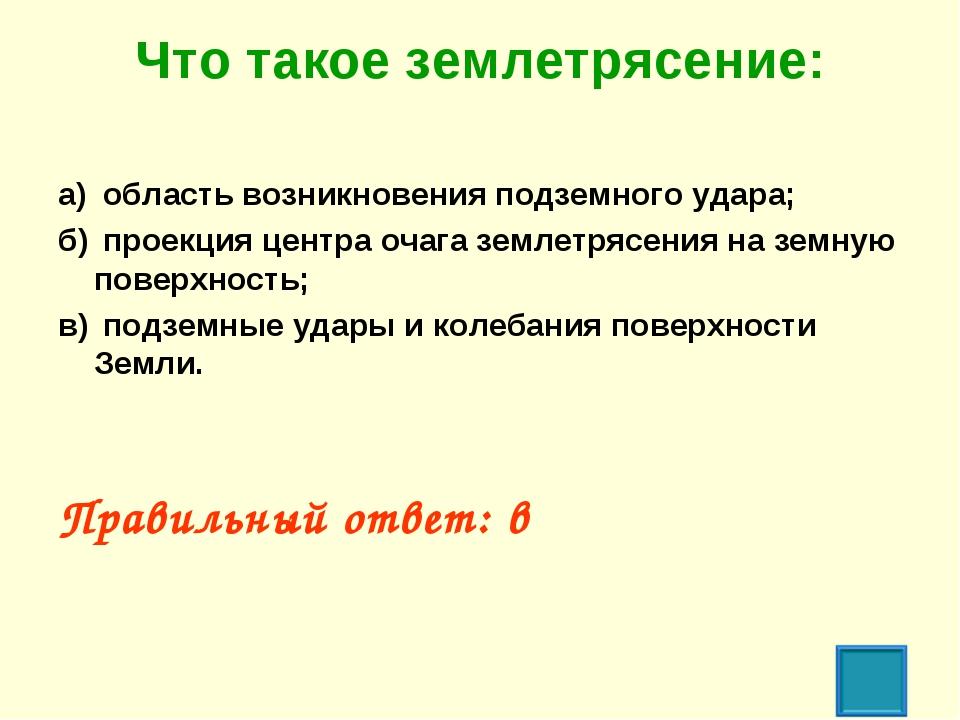 Что такое землетрясение: а) область возникновения подземного удара; б) прое...