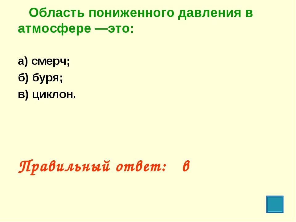Область пониженного давления в атмосфере —это: а) смерч; б) буря; в) циклон....