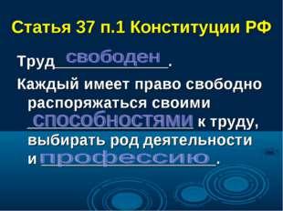 Статья 37 п.1 Конституции РФ Труд_____________. Каждый имеет право свободно р