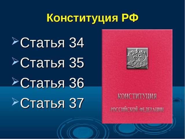 Конституция РФ Статья 34 Статья 35 Статья 36 Статья 37