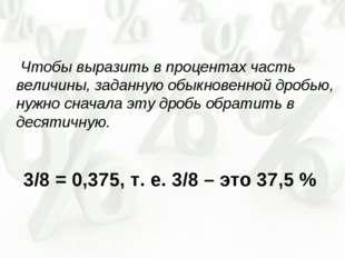 Чтобы выразить в процентах часть величины, заданную обыкновенной дробью, нуж