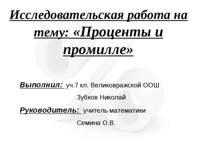 Исследовательская работа на тему: «Проценты и промилле» Выполнил: уч.7 кл. Ве...
