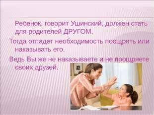 Ребенок, говорит Ушинский, должен стать для родителей ДРУГОМ. Тогда отпадет