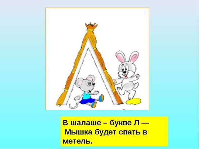 В шалаше – букве Л — Мышка будет спать в метель.