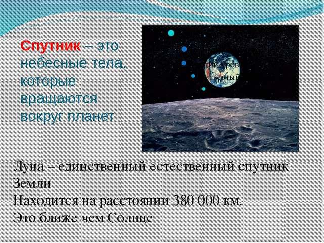 Спутник – это небесные тела, которые вращаются вокруг планет Луна – единствен...