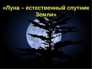 «Луна – естественный спутник Земли»