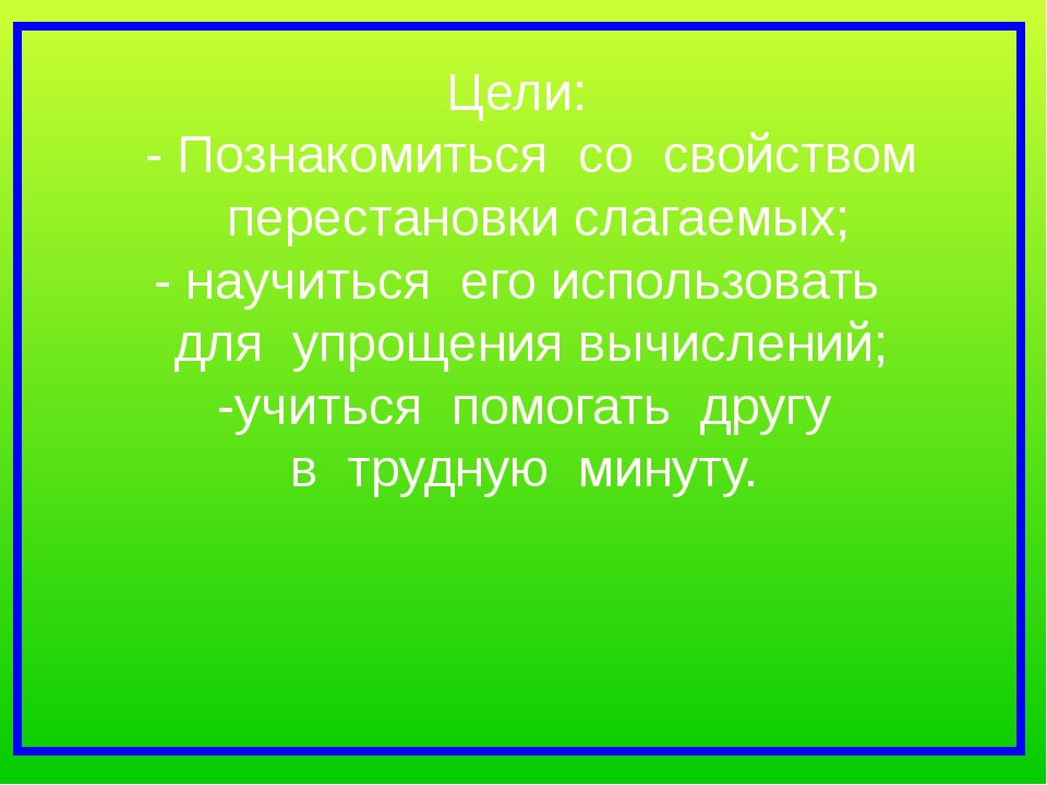 Цели: - Познакомиться со свойством перестановки слагаемых; - научиться его ис...