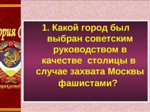 1. Какой город был выбран советским руководством в качестве столицы в случае