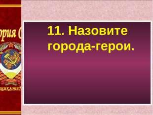 11. Назовите города-герои.
