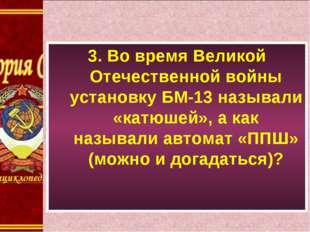 3. Во время Великой Отечественной войны установку БМ-13 называли «катюшей», а
