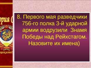 8. Первого мая разведчики 756-го полка 3-й ударной армии водрузили Знамя Побе