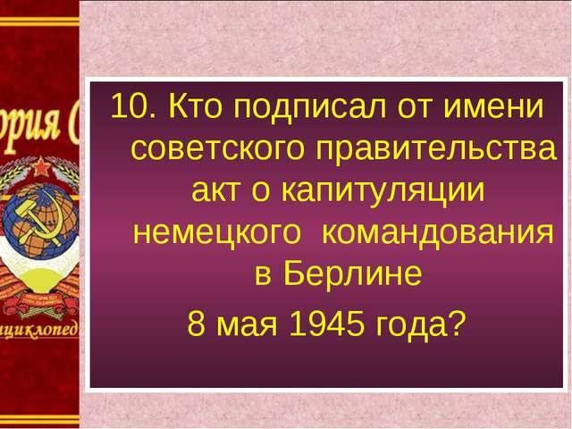 10. Кто подписал от имени советского правительства акт о капитуляции немецког...