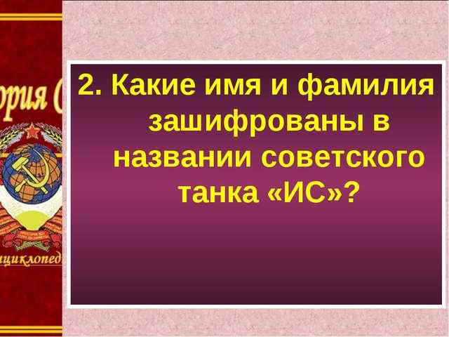 2. Какие имя и фамилия зашифрованы в названии советского танка «ИС»?