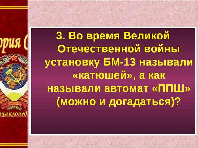 3. Во время Великой Отечественной войны установку БМ-13 называли «катюшей», а...