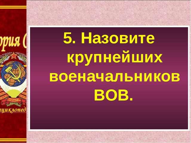 5. Назовите крупнейших военачальников ВОВ.