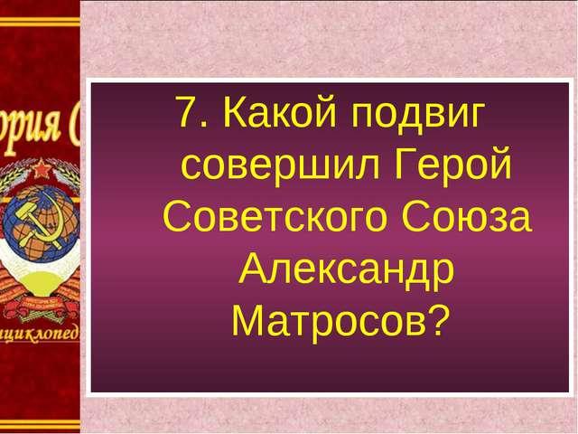 7. Какой подвиг совершил Герой Советского Союза Александр Матросов?