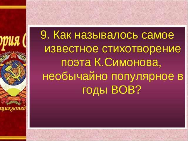 9. Как называлось самое известное стихотворение поэта К.Симонова, необычайно...