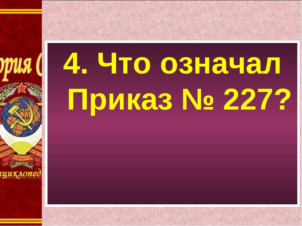 4. Что означал Приказ № 227?