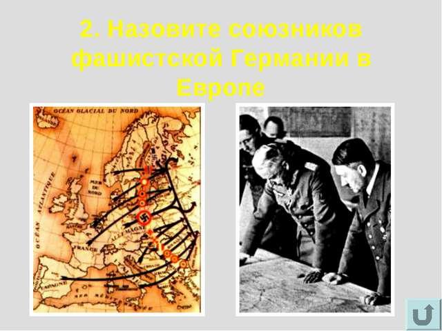 2. Назовите союзников фашистской Германии в Европе