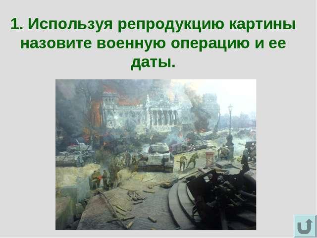 1. Используя репродукцию картины назовите военную операцию и ее даты.