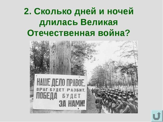 2. Сколько дней и ночей длилась Великая Отечественная война?