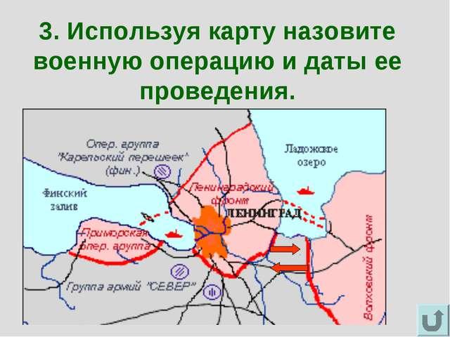 3. Используя карту назовите военную операцию и даты ее проведения.