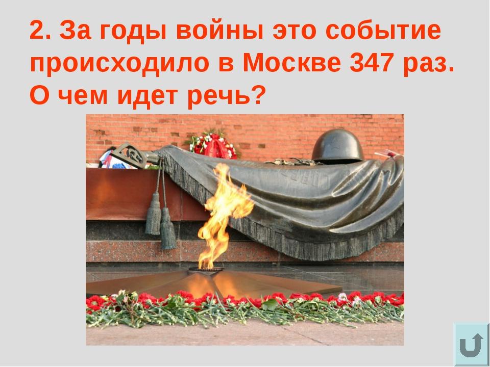 2. За годы войны это событие происходило в Москве 347 раз. О чем идет речь?