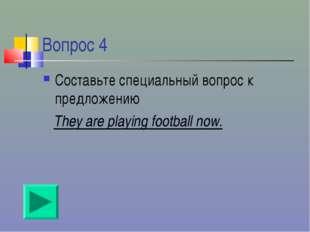 Вопрос 4 Составьте специальный вопрос к предложению They are playing football