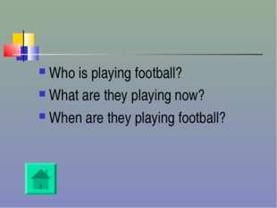 Who is playing football? What are they playing now? When are they playing foo