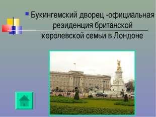 Букингемский дворец -официальная резиденция британской королевской семьи в Ло