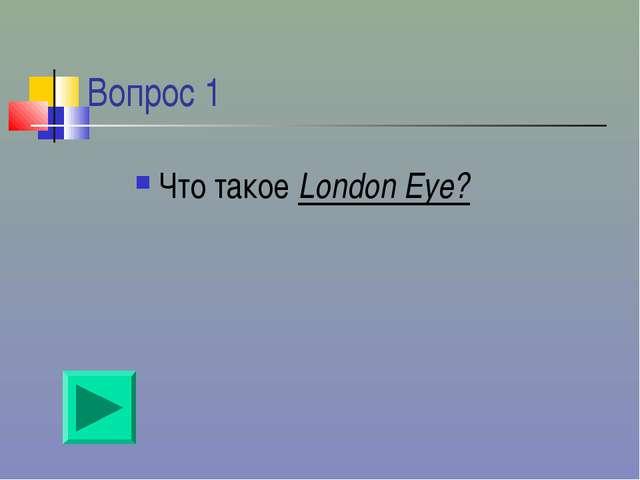 Вопрос 1 Что такое London Eye?