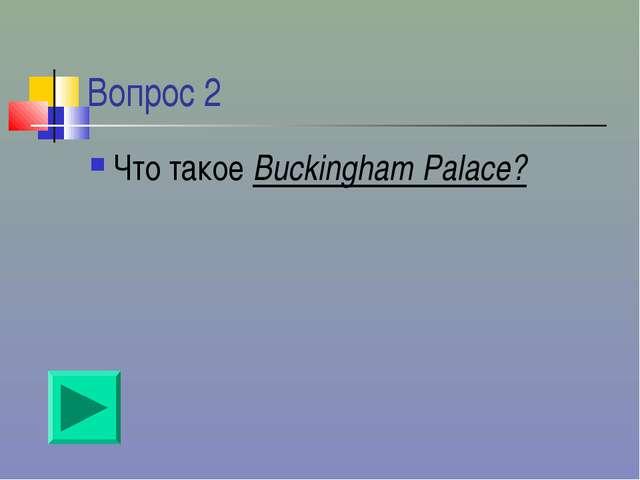 Вопрос 2 Что такое Buckingham Palace?