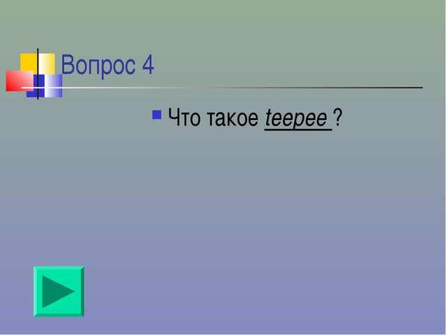 Вопрос 4 Что такое teepee ?