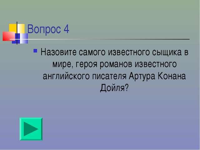 Вопрос 4 Назовите самого известного сыщика в мире, героя романов известного а...