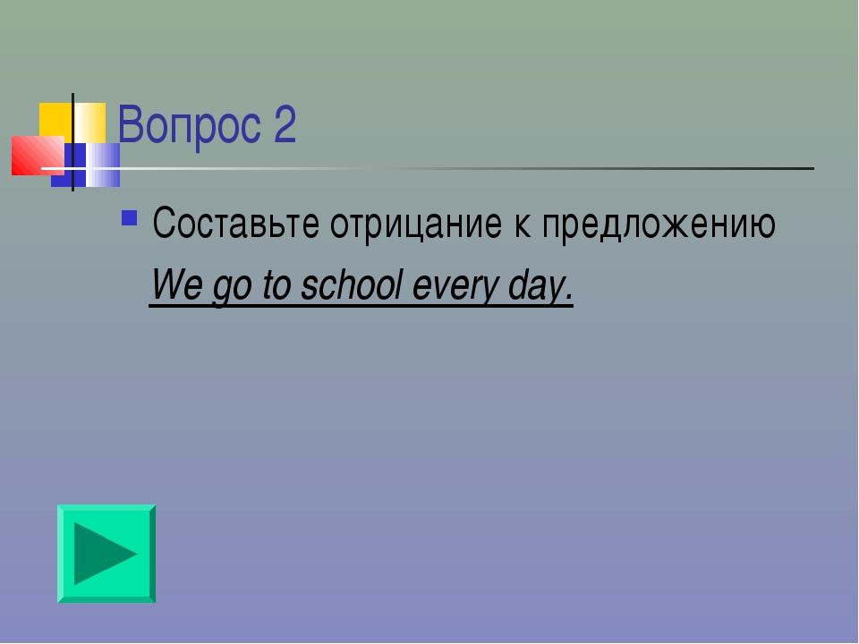 Вопрос 2 Составьте отрицание к предложению We go to school every day.