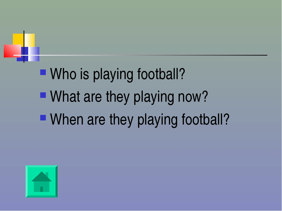 Who is playing football? What are they playing now? When are they playing foo...