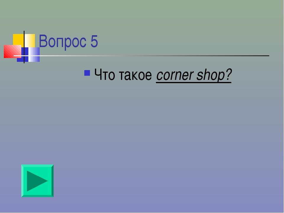 Вопрос 5 Что такое corner shop?